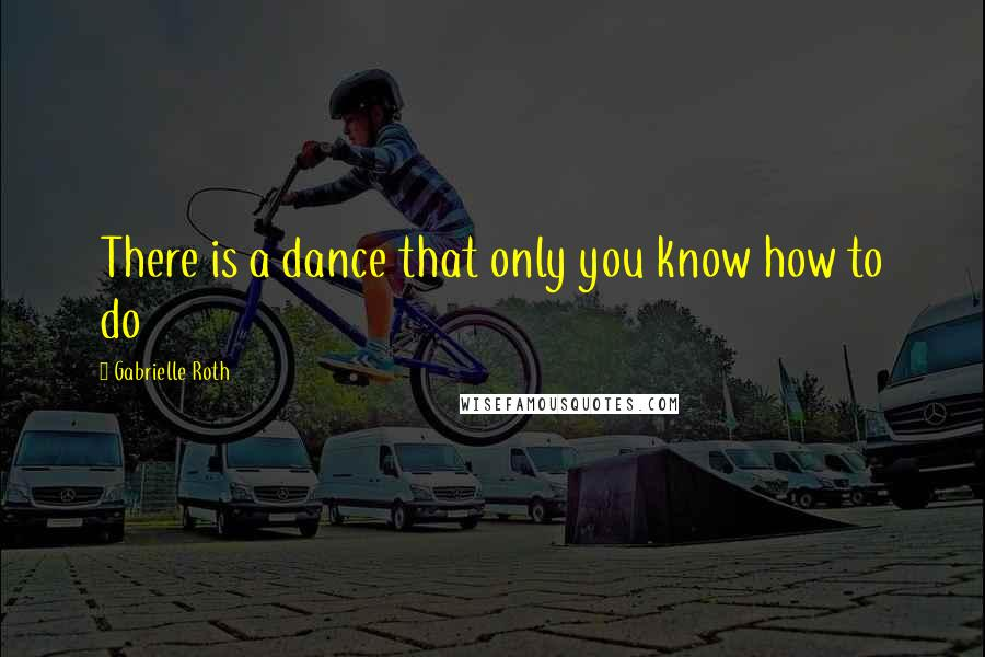 Gabrielle Roth quotes: There is a dance that only you know how to do