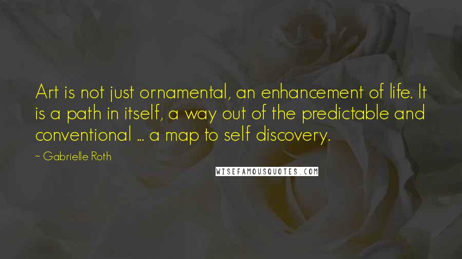 Gabrielle Roth quotes: Art is not just ornamental, an enhancement of life. It is a path in itself, a way out of the predictable and conventional ... a map to self discovery.