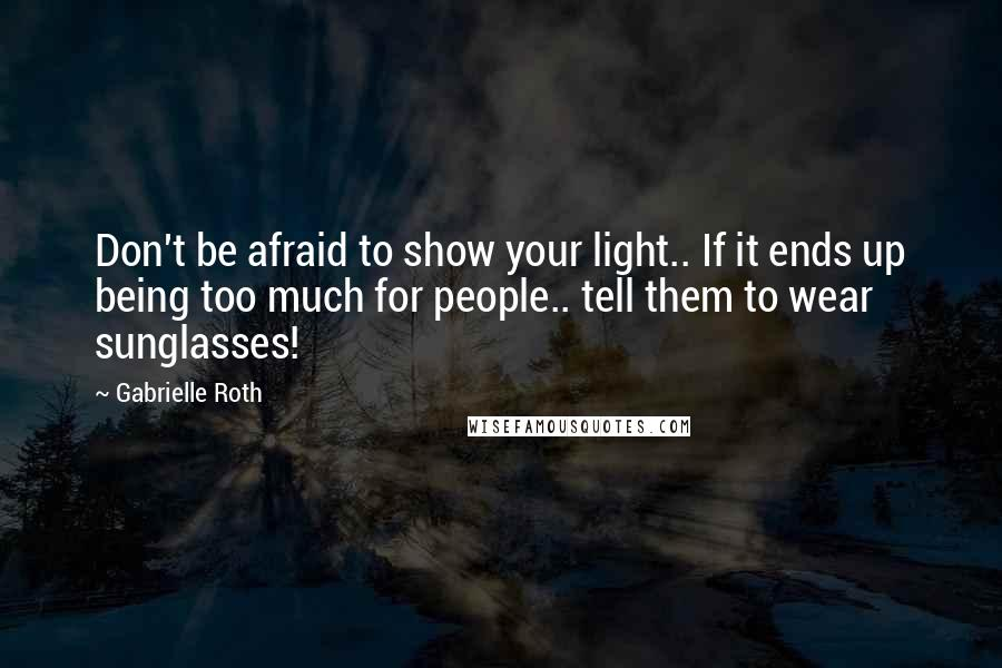 Gabrielle Roth quotes: Don't be afraid to show your light.. If it ends up being too much for people.. tell them to wear sunglasses!