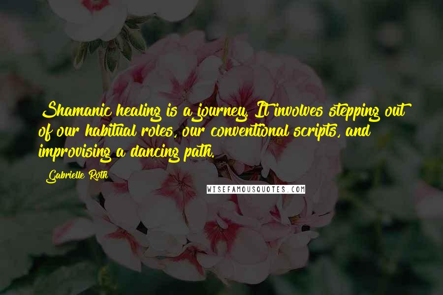 Gabrielle Roth quotes: Shamanic healing is a journey. It involves stepping out of our habitual roles, our conventional scripts, and improvising a dancing path.