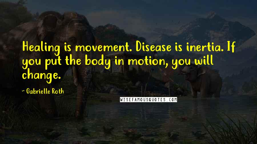 Gabrielle Roth quotes: Healing is movement. Disease is inertia. If you put the body in motion, you will change.