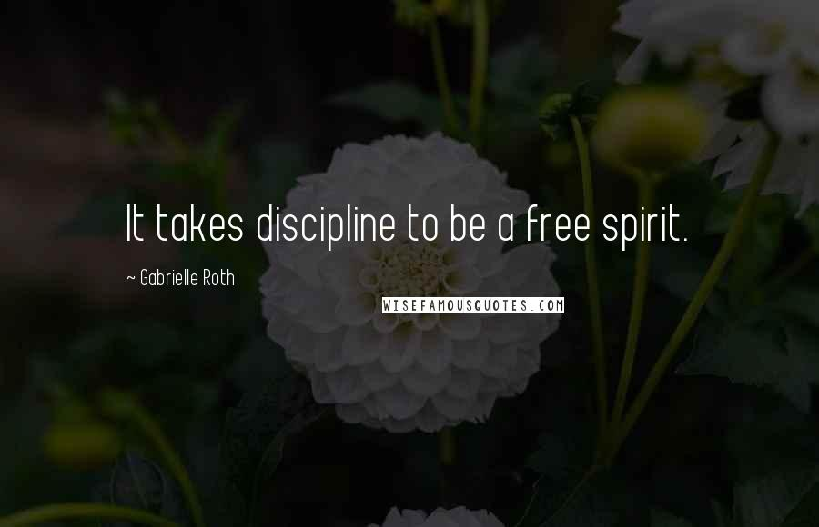 Gabrielle Roth quotes: It takes discipline to be a free spirit.