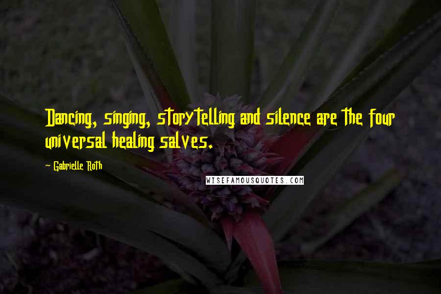 Gabrielle Roth quotes: Dancing, singing, storytelling and silence are the four universal healing salves.