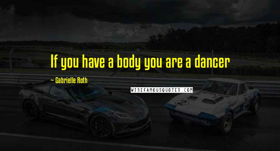 Gabrielle Roth quotes: If you have a body you are a dancer