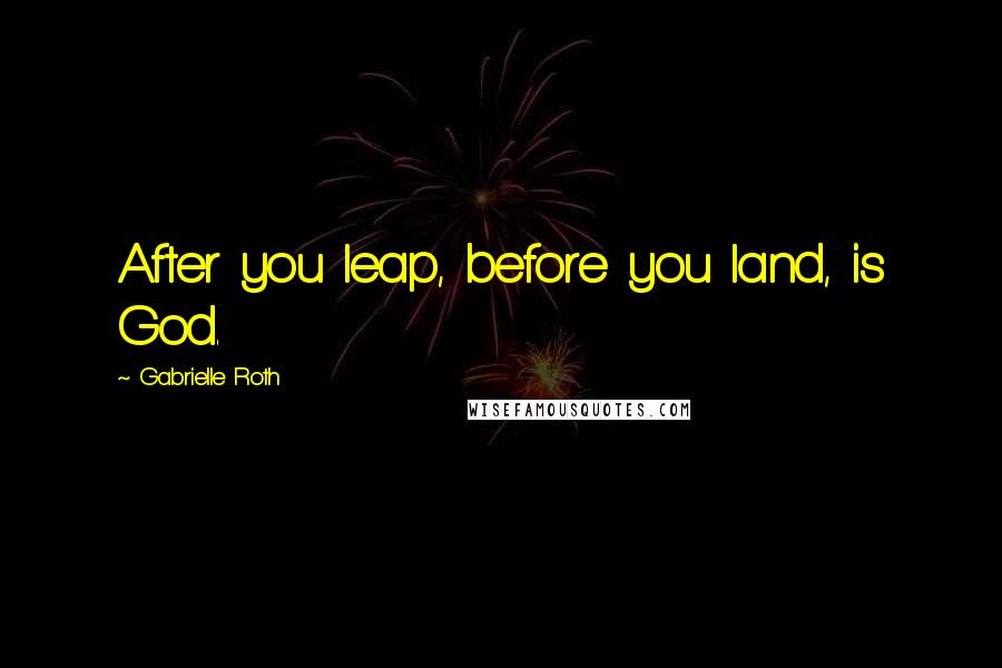 Gabrielle Roth quotes: After you leap, before you land, is God.