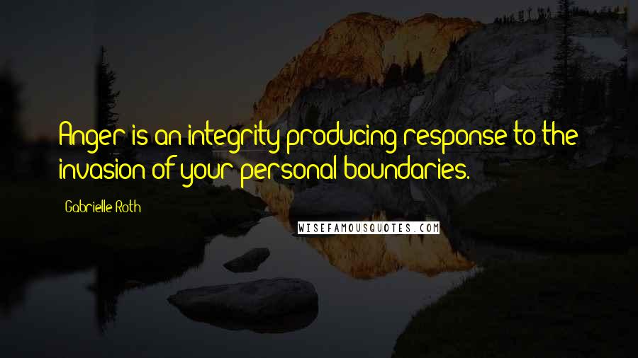 Gabrielle Roth quotes: Anger is an integrity-producing response to the invasion of your personal boundaries.