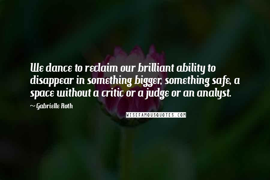 Gabrielle Roth quotes: We dance to reclaim our brilliant ability to disappear in something bigger, something safe, a space without a critic or a judge or an analyst.
