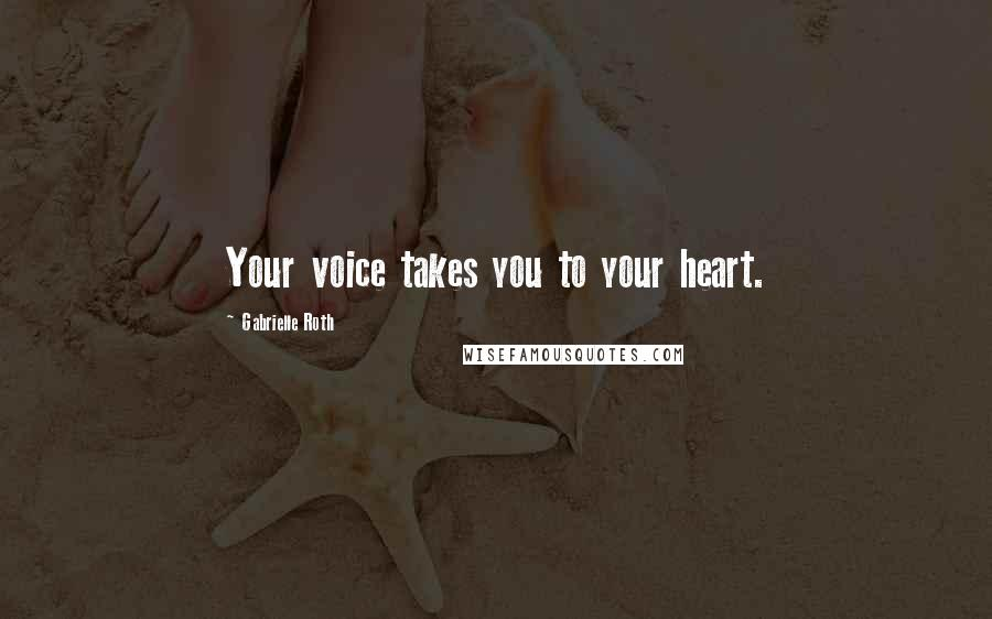 Gabrielle Roth quotes: Your voice takes you to your heart.