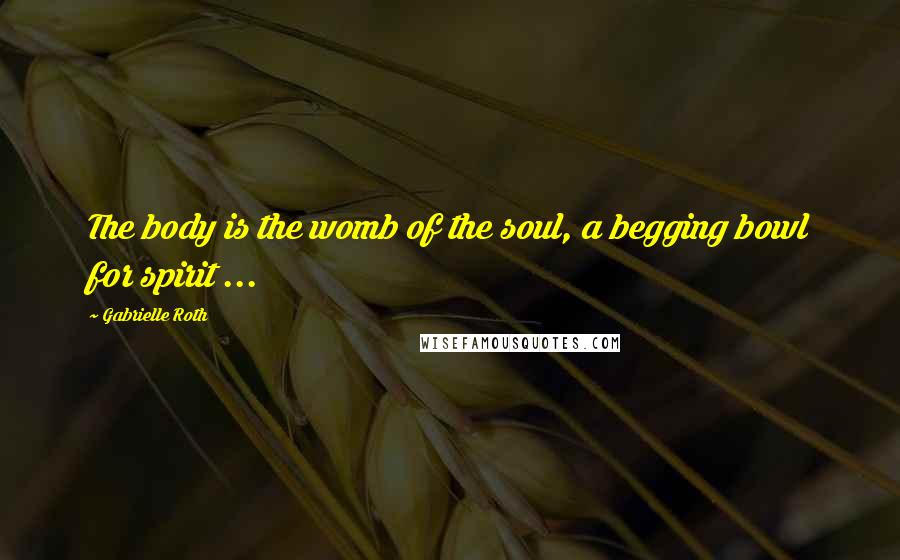 Gabrielle Roth quotes: The body is the womb of the soul, a begging bowl for spirit ...