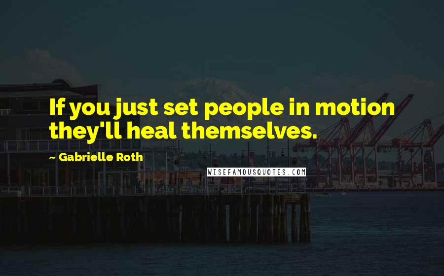 Gabrielle Roth quotes: If you just set people in motion they'll heal themselves.