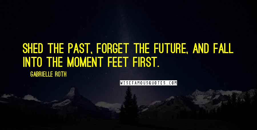 Gabrielle Roth quotes: Shed the past, forget the future, and fall into the moment feet first.