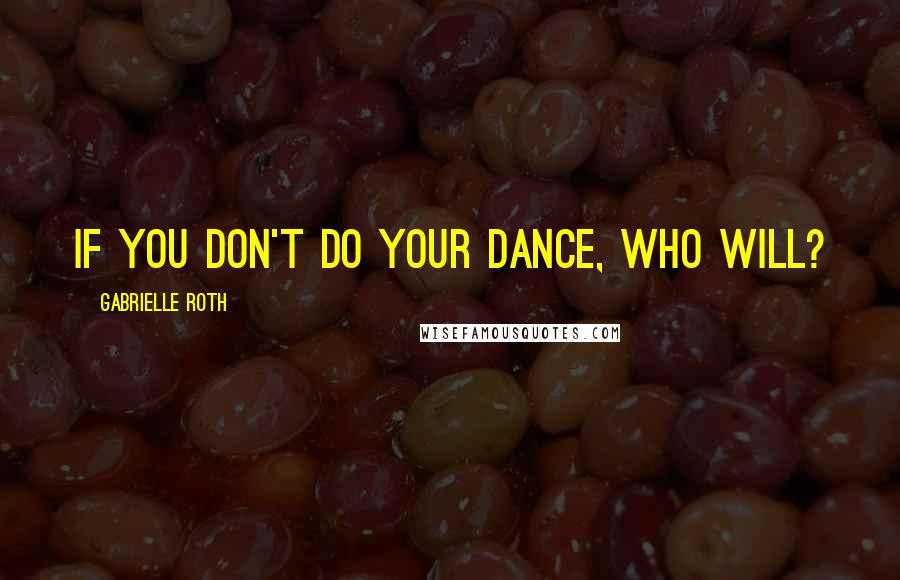 Gabrielle Roth quotes: If you don't do your dance, who will?