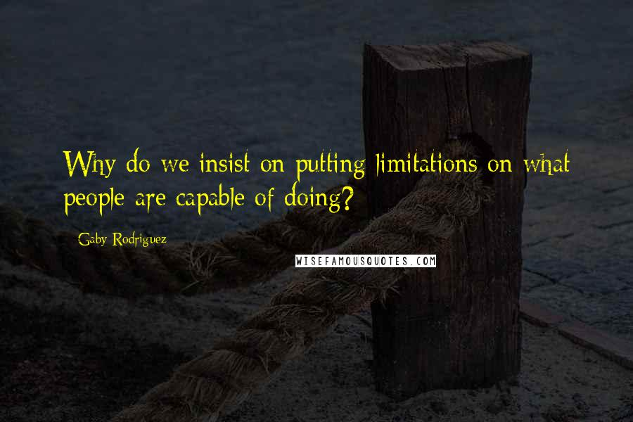 Gaby Rodriguez quotes: Why do we insist on putting limitations on what people are capable of doing?
