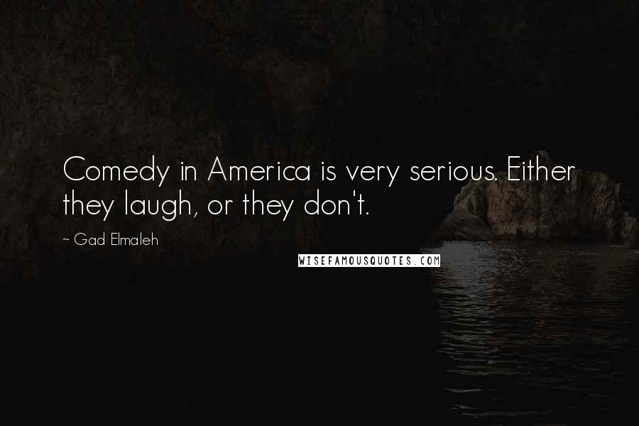 Gad Elmaleh quotes: Comedy in America is very serious. Either they laugh, or they don't.