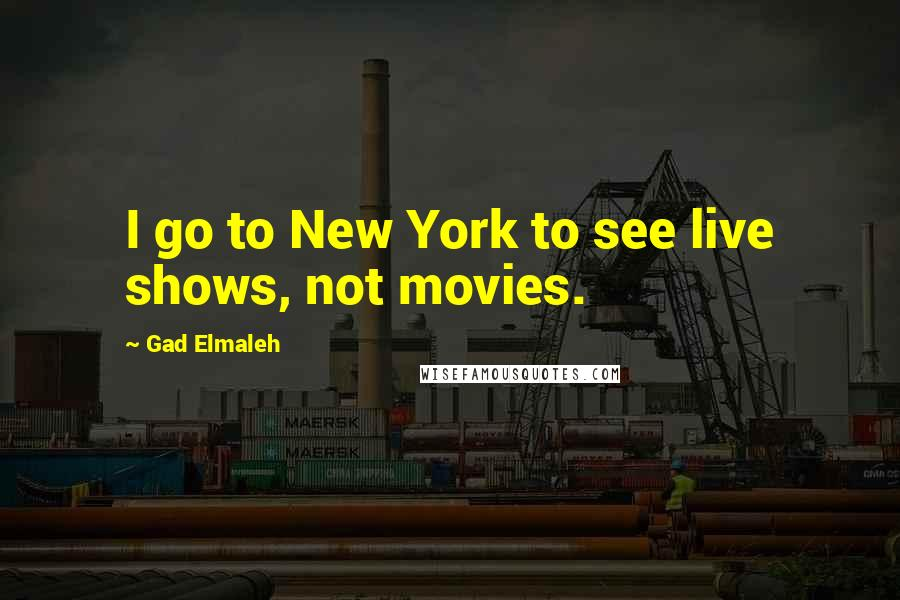 Gad Elmaleh quotes: I go to New York to see live shows, not movies.