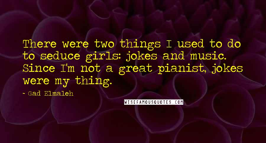 Gad Elmaleh quotes: There were two things I used to do to seduce girls: jokes and music. Since I'm not a great pianist, jokes were my thing.