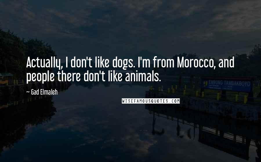 Gad Elmaleh quotes: Actually, I don't like dogs. I'm from Morocco, and people there don't like animals.