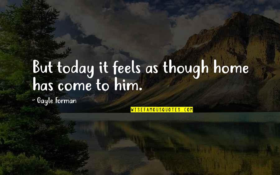 Gadget Freak Quotes By Gayle Forman: But today it feels as though home has