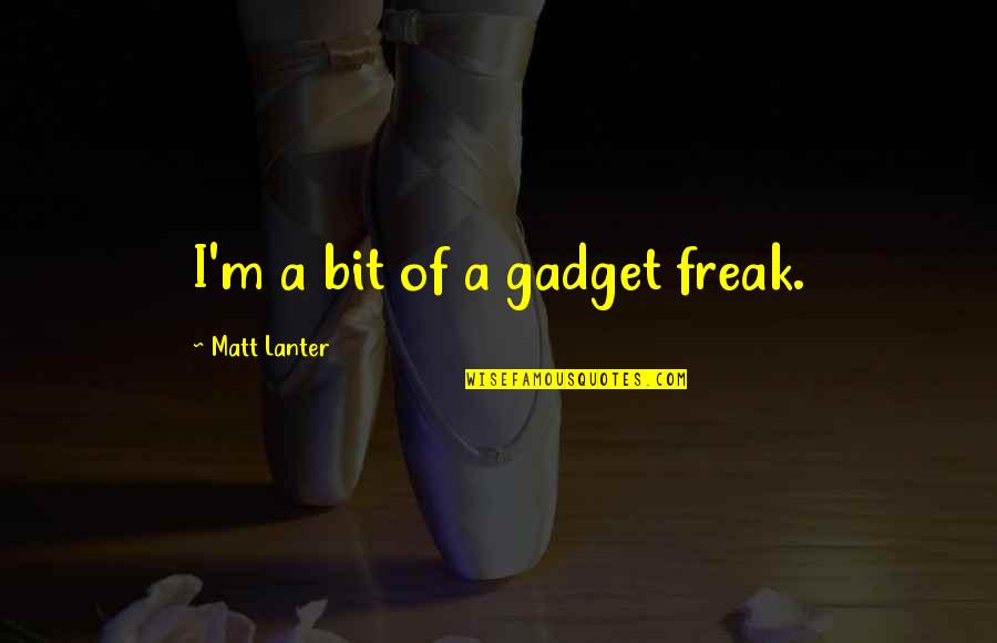 Gadget Freak Quotes By Matt Lanter: I'm a bit of a gadget freak.