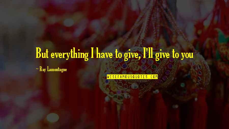 Gadget Freak Quotes By Ray Lamontagne: But everything I have to give, I'll give