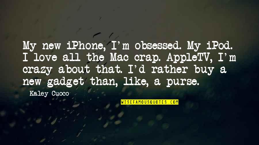 Gadget Quotes By Kaley Cuoco: My new iPhone, I'm obsessed. My iPod. I