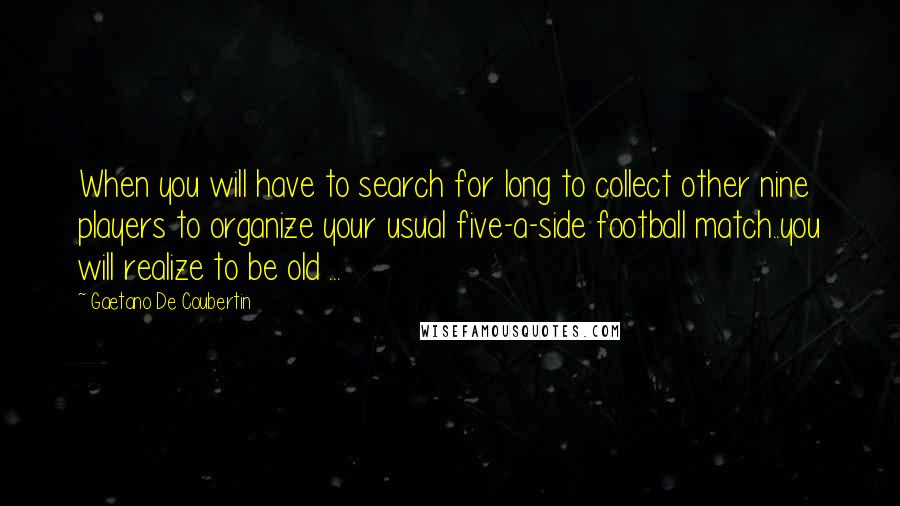 Gaetano De Coubertin quotes: When you will have to search for long to collect other nine players to organize your usual five-a-side football match..you will realize to be old ...