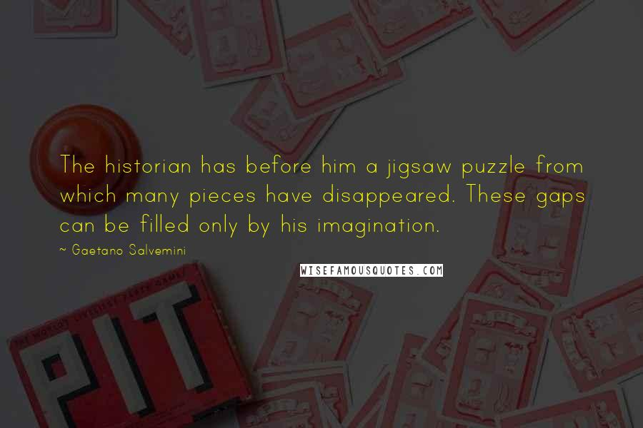 Gaetano Salvemini quotes: The historian has before him a jigsaw puzzle from which many pieces have disappeared. These gaps can be filled only by his imagination.