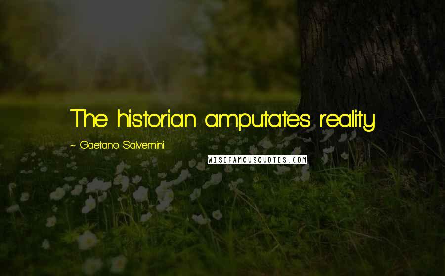Gaetano Salvemini quotes: The historian amputates reality.