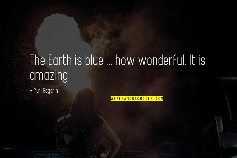 Gagarin Quotes By Yuri Gagarin: The Earth is blue ... how wonderful. It