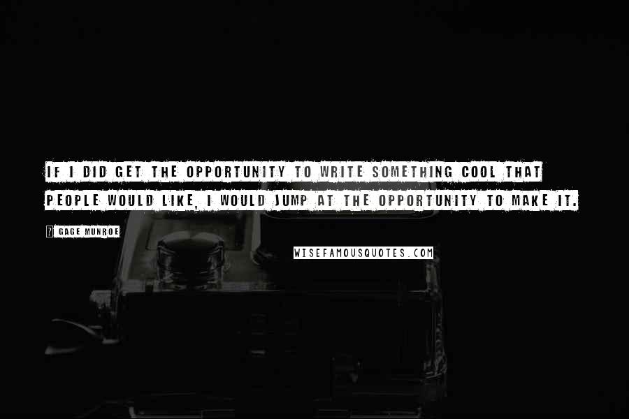 Gage Munroe quotes: If I did get the opportunity to write something cool that people would like, I would jump at the opportunity to make it.