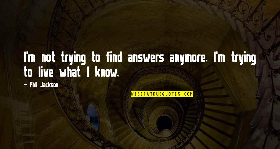 Gaia Theory Quotes By Phil Jackson: I'm not trying to find answers anymore. I'm