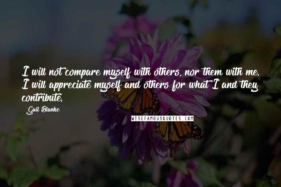 Gail Blanke quotes: I will not compare myself with others, nor them with me. I will appreciate myself and others for what I and they contribute.