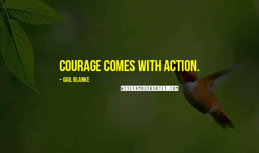 Gail Blanke quotes: Courage comes with action.