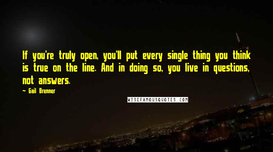 Gail Brenner quotes: If you're truly open, you'll put every single thing you think is true on the line. And in doing so, you live in questions, not answers.