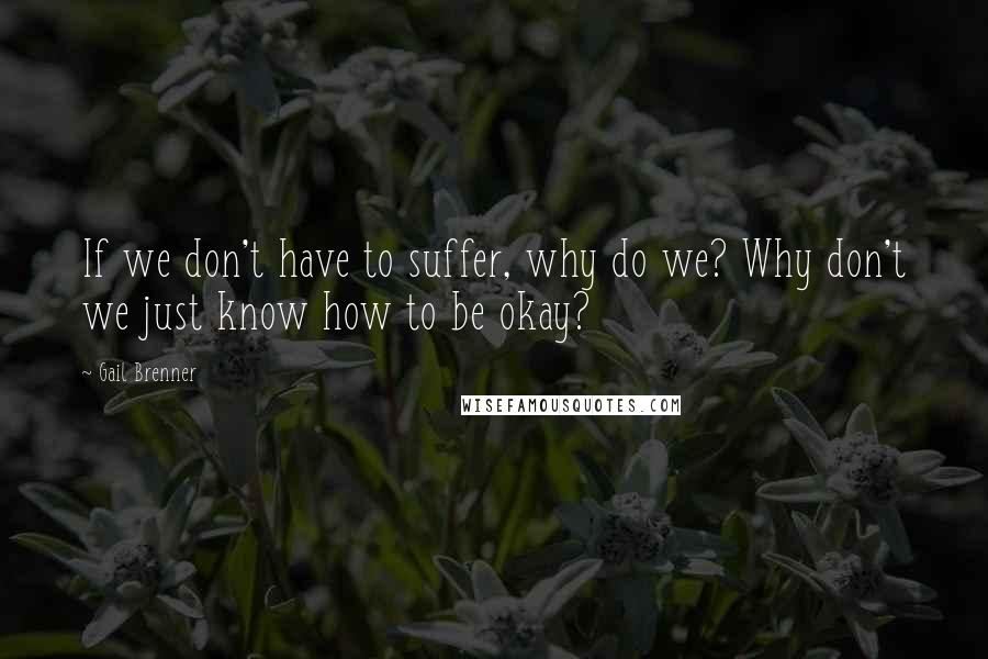 Gail Brenner quotes: If we don't have to suffer, why do we? Why don't we just know how to be okay?