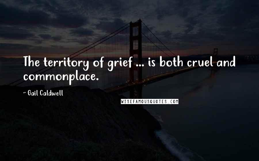 Gail Caldwell quotes: The territory of grief ... is both cruel and commonplace.