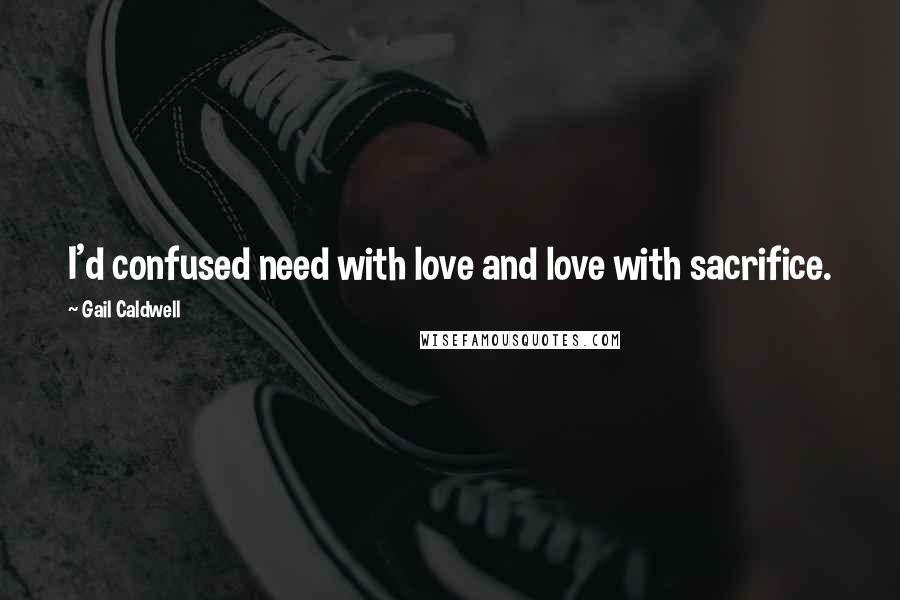 Gail Caldwell quotes: I'd confused need with love and love with sacrifice.
