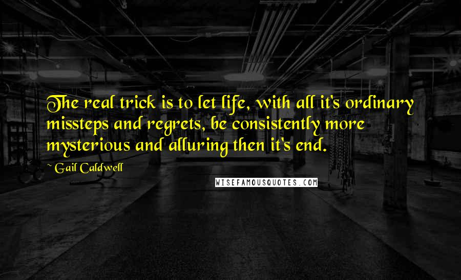 Gail Caldwell quotes: The real trick is to let life, with all it's ordinary missteps and regrets, be consistently more mysterious and alluring then it's end.