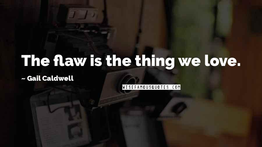 Gail Caldwell quotes: The flaw is the thing we love.