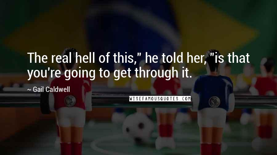"""Gail Caldwell quotes: The real hell of this,"""" he told her, """"is that you're going to get through it."""