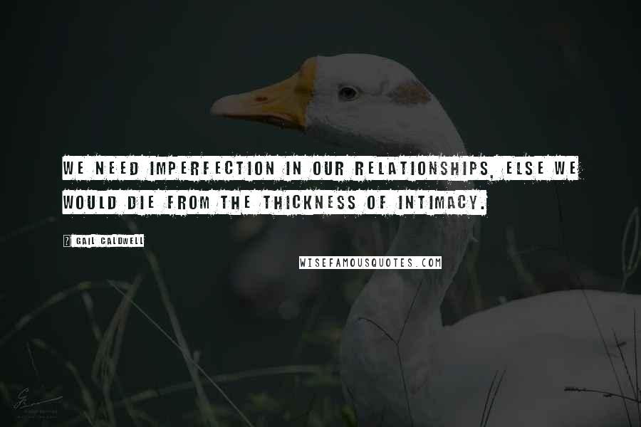 Gail Caldwell quotes: We need imperfection in our relationships, else we would die from the thickness of intimacy.