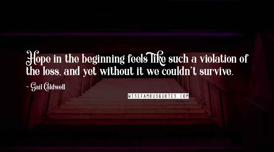 Gail Caldwell quotes: Hope in the beginning feels like such a violation of the loss, and yet without it we couldn't survive.