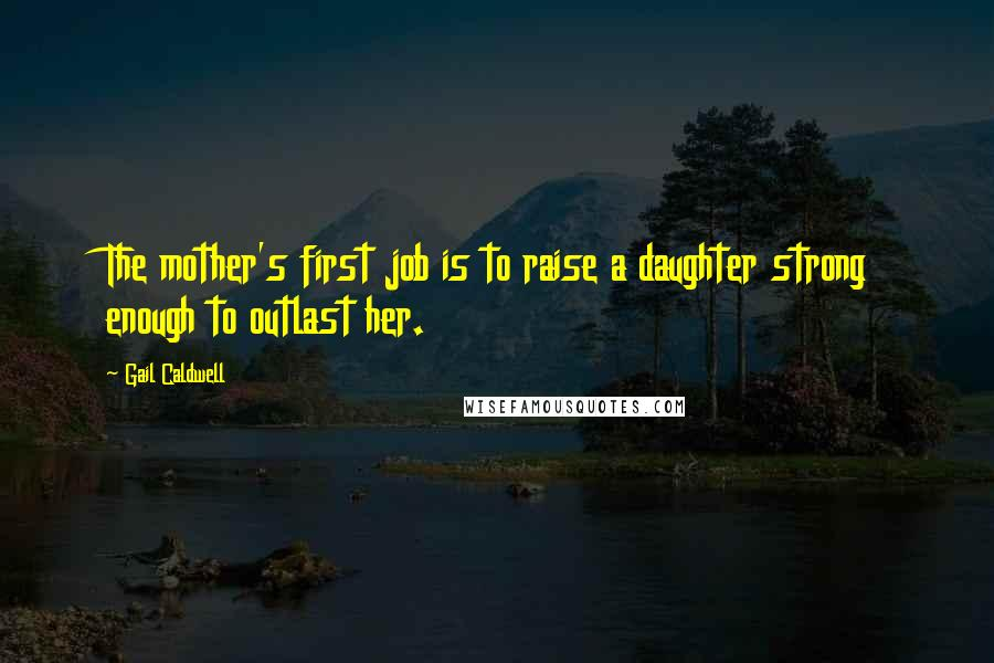 Gail Caldwell quotes: The mother's first job is to raise a daughter strong enough to outlast her.