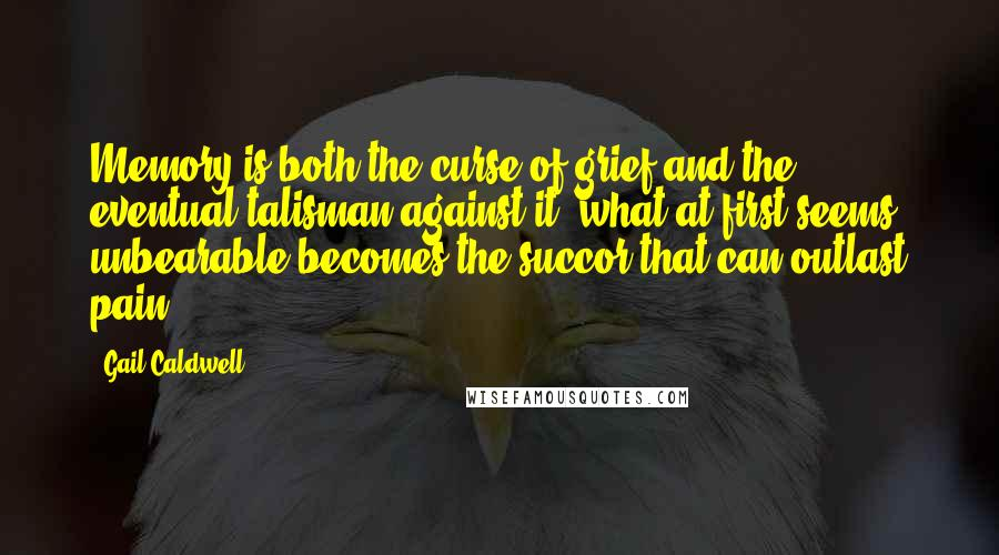 Gail Caldwell quotes: Memory is both the curse of grief and the eventual talisman against it; what at first seems unbearable becomes the succor that can outlast pain.