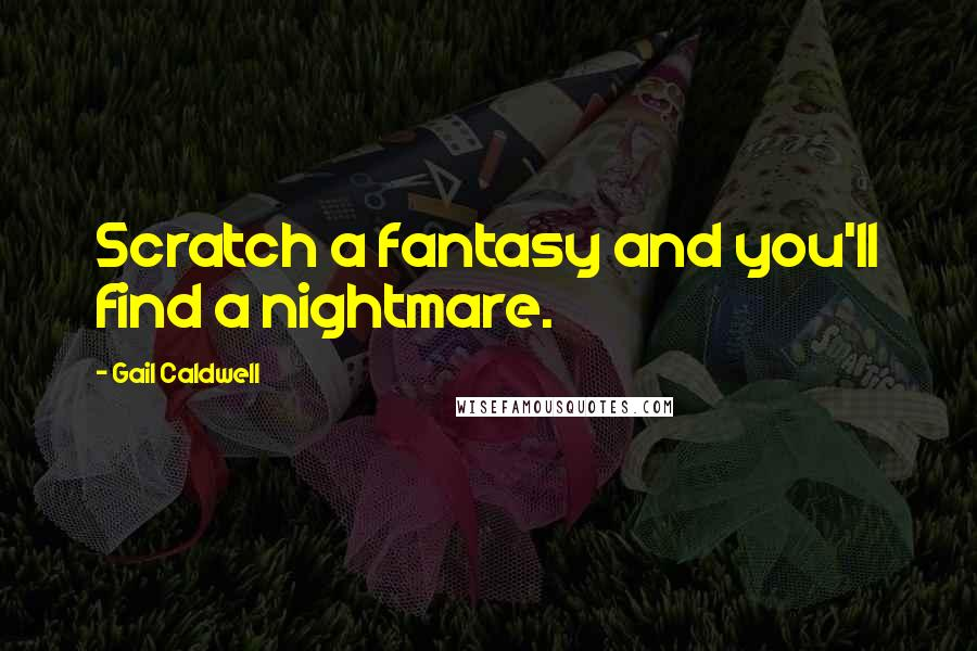Gail Caldwell quotes: Scratch a fantasy and you'll find a nightmare.