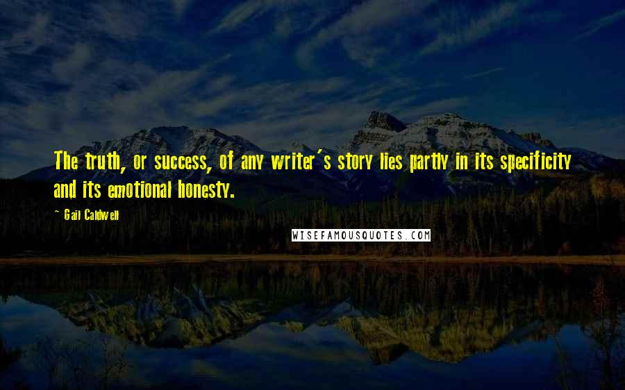 Gail Caldwell quotes: The truth, or success, of any writer's story lies partly in its specificity and its emotional honesty.