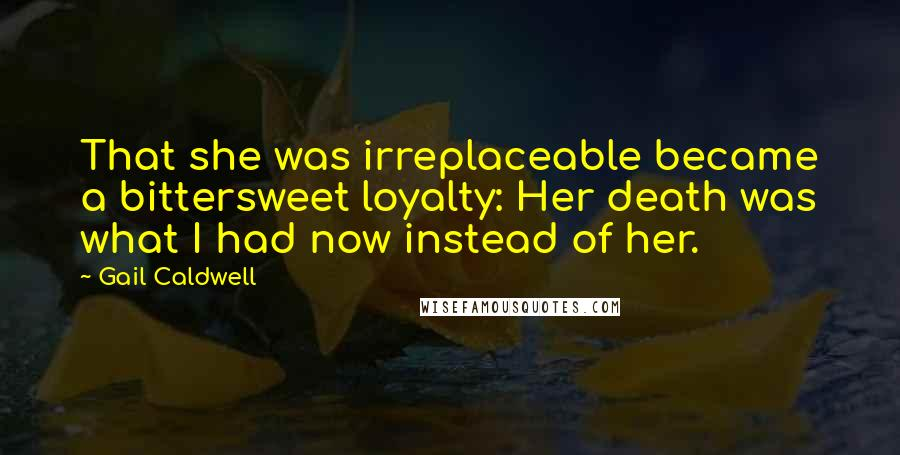 Gail Caldwell quotes: That she was irreplaceable became a bittersweet loyalty: Her death was what I had now instead of her.