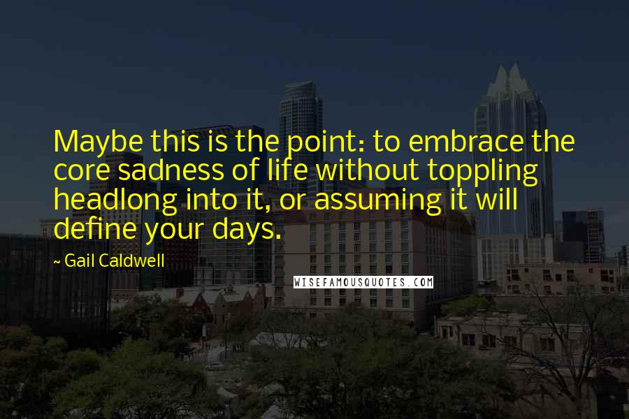 Gail Caldwell quotes: Maybe this is the point: to embrace the core sadness of life without toppling headlong into it, or assuming it will define your days.