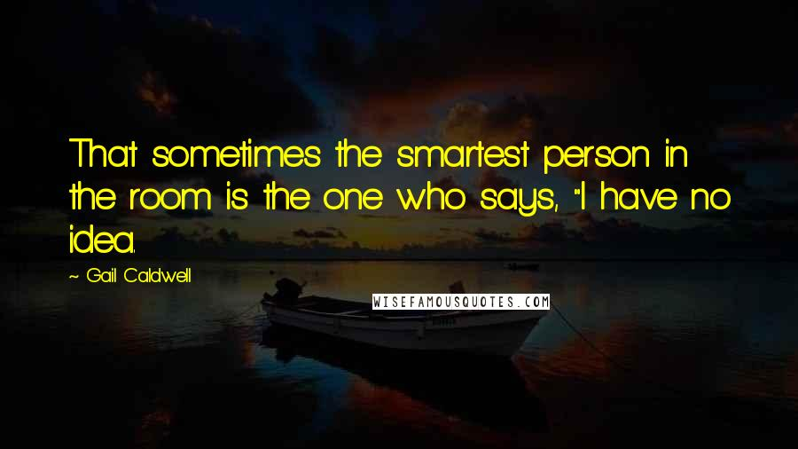 """Gail Caldwell quotes: That sometimes the smartest person in the room is the one who says, """"I have no idea."""
