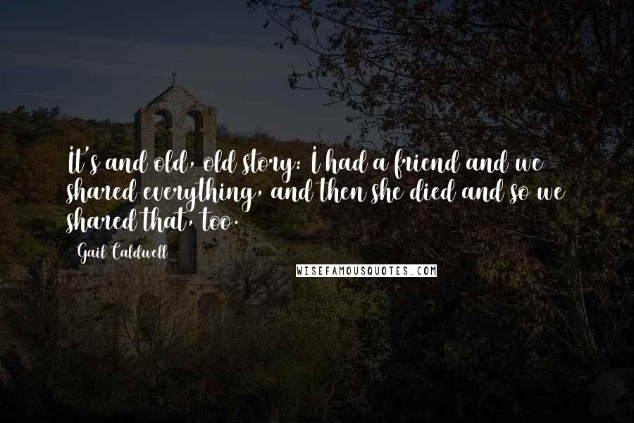 Gail Caldwell quotes: It's and old, old story: I had a friend and we shared everything, and then she died and so we shared that, too.